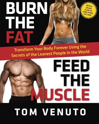 Burn the Fat, Feed the Muscle: Transform Your Body Forever Using the Secrets of the Leanest People in the World - Venuto, Tom