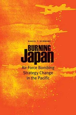 Burning Japan: Air Force Bombing Strategy Change in the Pacific - Schwabe, Daniel T