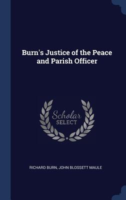 Burn's Justice of the Peace and Parish Officer - Burn, Richard, and Maule, John Blossett