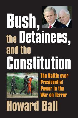 Bush, the Detainees, & the Constitution: The Battle Over Presidential Power in the War on Terror - Ball, Howard