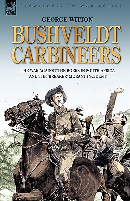 Bushveldt Carbineers: The War Against the Boers in South Africa and the 'Breaker' Morant Incident - Witton, George