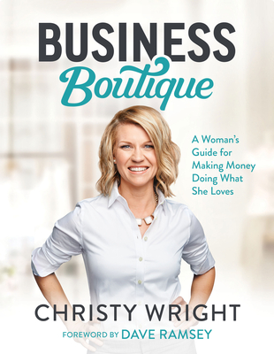 Business Boutique: A Woman's Guide for Making Money Doing What She Loves - Wright, Christy