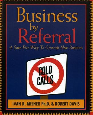 Business by Referral: Painless Ways to Generate New Business - Misner, Ivan, and Davis, Robert