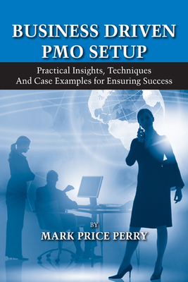 Business Driven PMO Setup: Practical Insights, Techniques and Case Examples for Ensuring Success - Perry, Mark P