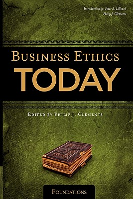 Business Ethics Today: Foundations - Lillback, Peter A, Ph.D., and Clements, Philip J, MD (Editor)