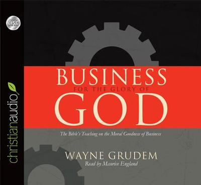 Business for the Glory of God: The Bible's Teaching on the Moral Goodness of Business - Grudem, Wayne, and England, Maurice (Read by)