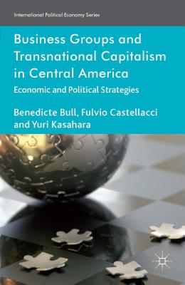 Business Groups and Transnational Capitalism in Central America: Economic and Political Strategies - Bull, Benedicte, and Castellacci, Fulvio, and Kasahara, Yuri