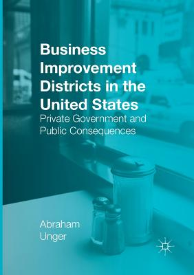 Business Improvement Districts in the United States: Private Government and Public Consequences - Unger, Abraham
