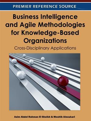 Business Intelligence and Agile Methodologies for Knowledge-Based Organizations: Cross-Disciplinary Applications - Rahman El Sheikh, Asim Abdel (Editor), and Alnoukari, Mouhib (Editor)