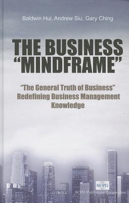 Business Mindframe, The: The General Truth Of Business Redefining Business Management Knowledge - Hui, Baldwin, and Siu, Andrew, and Ching, Gary