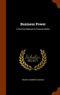 Business Power: A Practical Manual in Financial Ability - Haddock, Frank Channing