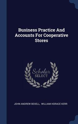 Business Practice and Accounts for Cooperative Stores - Bexell, John Andrew, and William Horace Kerr (Creator)