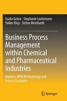 Business Process Management Within Chemical and Pharmaceutical Industries: Markets, Bpm Methodology and Process Examples - Grune, Guido, and Lockemann, Stephanie, and Kluy, Volker