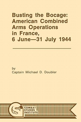 Busting the Bocage: American Combined Operations in France, 6 June -31 July 1944 - Doubler, Michael D, and Combat Studies Institute