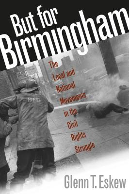 But for Birmingham: The Local and National Movements in the Civil Rights Struggle - Eskew, Glenn T