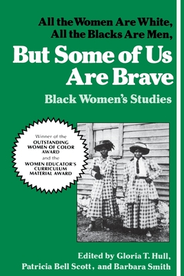But Some of Us Are Brave: All the Women Are White, All the Blacks Are Men: Black Women's Studies - Hull, Akasha (Gloria T ) (Editor), and Bell-Scott, Patricia (Editor), and Smith, Barbara (Editor)