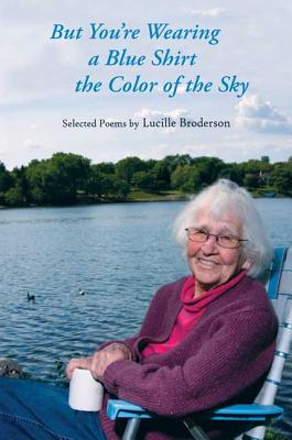 But You're Wearing a Blue Shirt: Selected Poems by Lucille Broderson - Broderson, Lucile, and Browne, Michael Dennis (Editor)