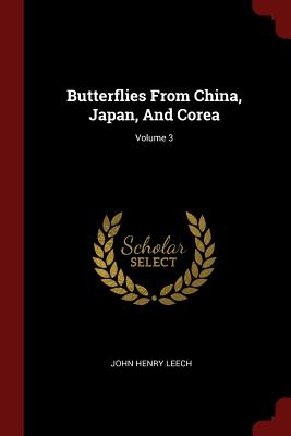 Butterflies from China, Japan, and Corea; Volume 3 - Leech, John Henry
