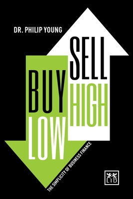 Buy Low, Sell High & Here's Why: The Simplicity of Business Finance - Young, Philip, Dr.