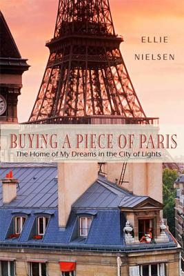 Buying a Piece of Paris: The Home of My Dreams in the City of Lights - Nielsen, Ellie