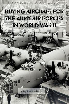 Buying Aircraft for the Army Air Forces in World War II - Holley, Irving Brinton, Jr., and Pattison, Hal C (Foreword by)