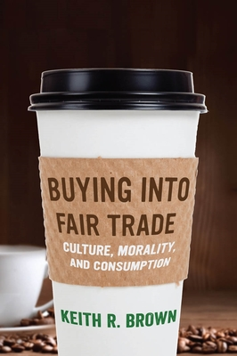 Buying Into Fair Trade: Culture, Morality, and Consumption - Brown, Keith R