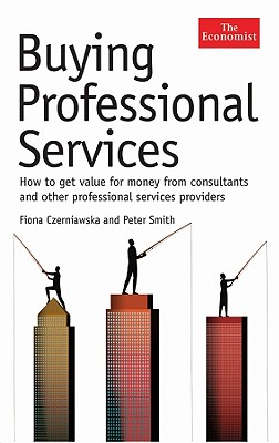 Buying Professional Services: How to Get Value for Money from Consultants and Other Professional Services Providers - Czerniawska, Fiona, and Smith, Peter