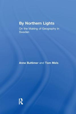 By Northern Lights: On the Making of Geography in Sweden - Buttimer, Anne, and Mels, Tom