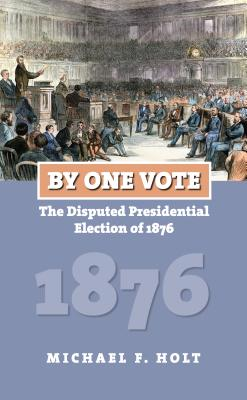 By One Vote: The Disputed Presidential Election of 1876 - Holt, Michael F