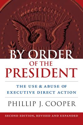By Order of the President: The Use and Abuse of Executive Direct Action - Cooper, Phillip