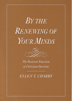 By the Renewing of Your Minds: The Pastoral Function of Christian Doctrine - Charry, Ellen T
