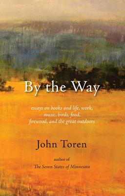 By the Way: Essays on Books and Life, Music, Birds, Gardening, Food, Firewood, and the Great Outdoors - Toren, John