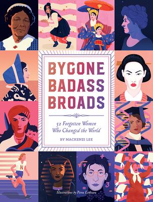Bygone Badass Broads: 52 Forgotten Women Who Changed the World - Lee, Mackenzi