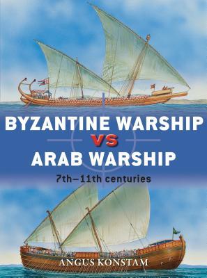 Byzantine Warship Vs Arab Warship: 7th-11th Centuries - Konstam, Angus, Dr.