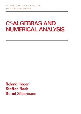 C* - Algebras and Numerical Analysis - Hagen, Ronald, and Roch, Steffen, and Silbermann, Bernd
