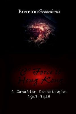 """c"" Force to Hong Kong: A Canadian Catastrophe - Greenhous, Brereton"