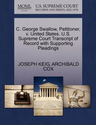 C. George Swallow, Petitioner, V. United States. U.S. Supreme Court Transcript of Record with Supporting Pleadings - Keig, Joseph, and Cox, Archibald