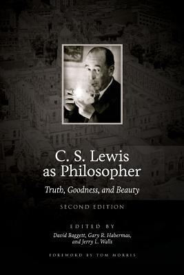 C. S. Lewis as Philosopher: Truth, Goodness, and Beauty (2nd Edition) - Baggett, David, and Habermas, Gary R, M.A., Ph.D., D.D., and Walls, Jerry L, Ph.D.