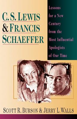 C. S. Lewis & Francis Schaeffer: Lessons for a New Century from the Most Influential Apologists of Our Time - Burson, Scott R, and Walls, Jerry L, Ph.D.
