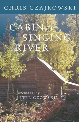 Cabin at Singing River - Czajkowski, Chris, and Gzowski, Peter (Foreword by)