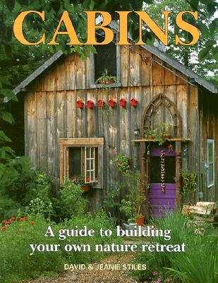 Cabins: A Guide to Building Your Own Nature Retreat - Stiles, Jeanie, and Metz, Don (Foreword by)