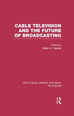 Cable Television and the Future of Broadcasting - Negrine, Ralph (Editor)