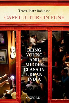 Cafe Culture in Pune: Being Young and Middle Class in Urban India - Robinson, Teresa Platz