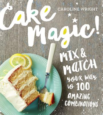 Cake Magic!: Mix & Match Your Way to 100 Amazing Combinations - Wright, Caroline
