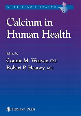 Calcium in Human Health - Weaver, Connie M. (Editor), and Heaney, Robert P. (Editor)