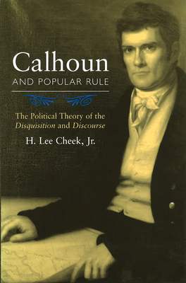 Calhoun and Popular Rule: The Political Theory of the Disquisition and Discourse - Cheek, H Lee