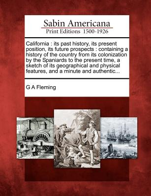 California: Its Past History, Its Present Position, Its Future Prospects: Containing a History of the Country from Its Colonization by the Spaniards to the Present Time, a Sketch of Its Geographical and Physical Features, and a Minute and Authentic... - Fleming, G A