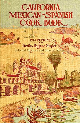 California Mexican-Spanish Cookbook 1914 Reprint: Selected Mexican and Spanish Recipes - Brown, Ross, and Haffner-Ginger, Bertha