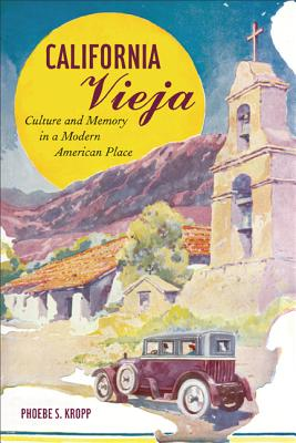 California Vieja: Culture and Memory in a Modern American Place - Kropp, Phoebe S