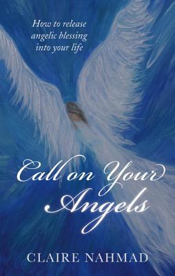 Call on Your Angels: How to Release Angelic Blessings Into Your Life - Nahmad, Claire